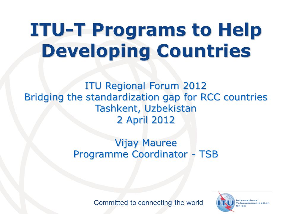 Committed to connecting the world ITU-T Programs to Help Developing Countries ITU Regional Forum 2012 Bridging the standardization gap for RCC countries Tashkent, Uzbekistan 2 April 2012 Vijay Mauree Programme Coordinator - TSB