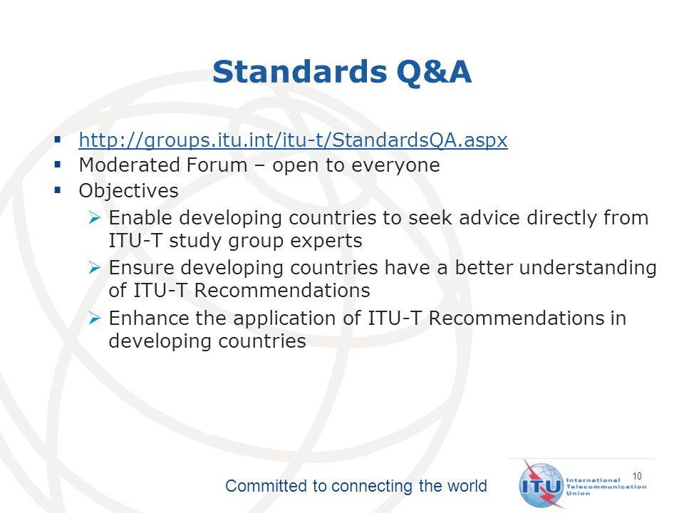 Committed to connecting the world Standards Q&A http://groups.itu.int/itu-t/StandardsQA.aspx Moderated Forum – open to everyone Objectives Enable developing countries to seek advice directly from ITU-T study group experts Ensure developing countries have a better understanding of ITU-T Recommendations Enhance the application of ITU-T Recommendations in developing countries 10