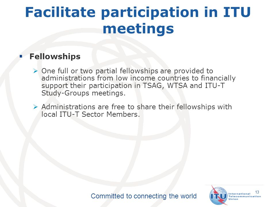Committed to connecting the world Fellowships One full or two partial fellowships are provided to administrations from low income countries to financially support their participation in TSAG, WTSA and ITU-T Study-Groups meetings.