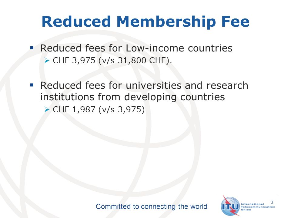 Committed to connecting the world Reduced fees for Low-income countries CHF 3,975 (v/s 31,800 CHF).