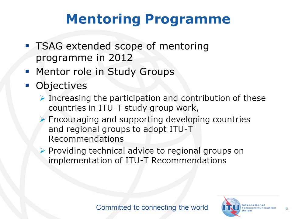 Committed to connecting the world Mentoring Programme TSAG extended scope of mentoring programme in 2012 Mentor role in Study Groups Objectives Increasing the participation and contribution of these countries in ITU-T study group work, Encouraging and supporting developing countries and regional groups to adopt ITU-T Recommendations Providing technical advice to regional groups on implementation of ITU-T Recommendations 6
