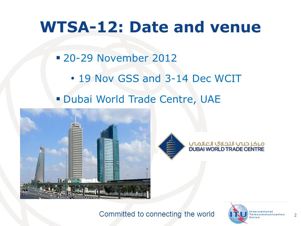 Committed to connecting the world WTSA-12: Date and venue 20-29 November 2012 19 Nov GSS and 3-14 Dec WCIT Dubai World Trade Centre, UAE 2