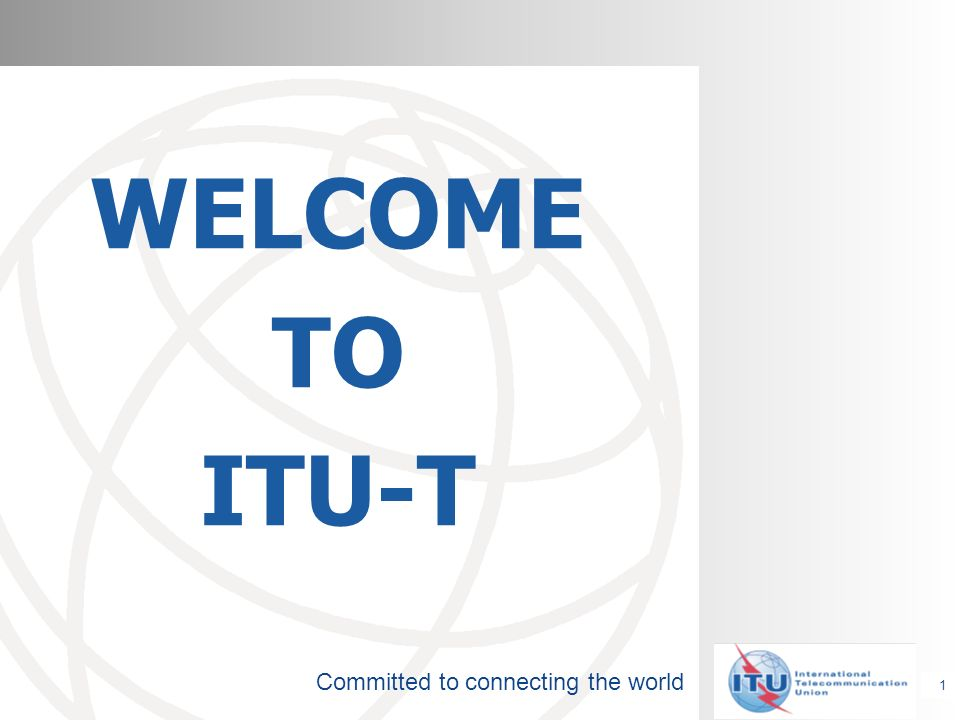 Committed to connecting the world WELCOME TO ITU-T 1