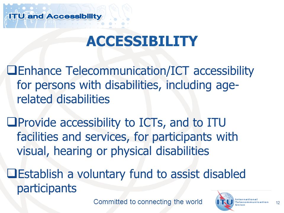 Committed to connecting the world ACCESSIBILITY Enhance Telecommunication/ICT accessibility for persons with disabilities, including age- related disabilities Provide accessibility to ICTs, and to ITU facilities and services, for participants with visual, hearing or physical disabilities Establish a voluntary fund to assist disabled participants 12
