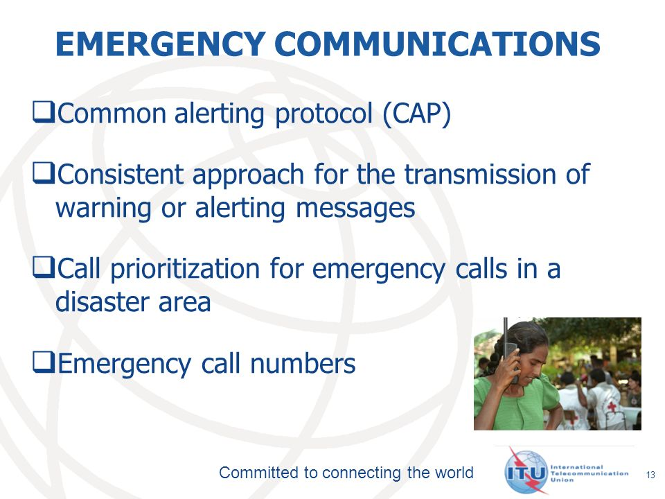 Committed to connecting the world EMERGENCY COMMUNICATIONS Common alerting protocol (CAP) Consistent approach for the transmission of warning or alerting messages Call prioritization for emergency calls in a disaster area Emergency call numbers 13