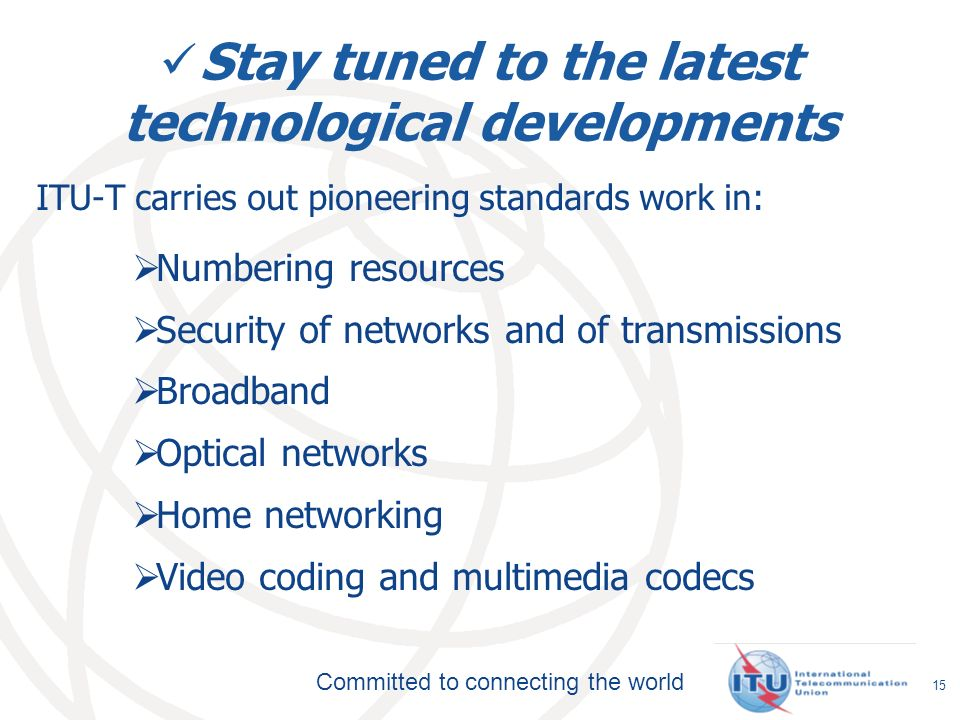 Committed to connecting the world Stay tuned to the latest technological developments ITU-T carries out pioneering standards work in: Numbering resources Security of networks and of transmissions Broadband Optical networks Home networking Video coding and multimedia codecs 15