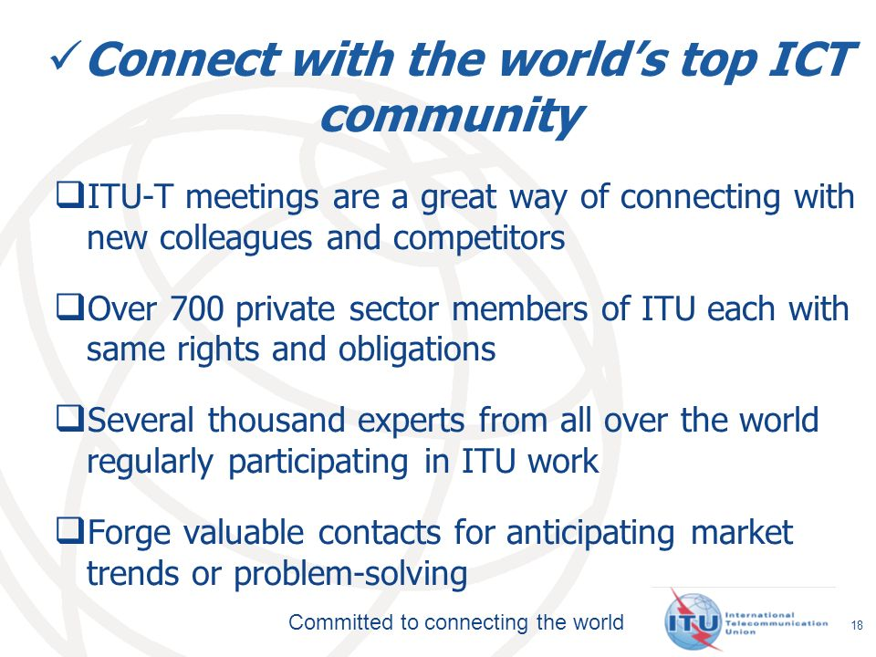 Committed to connecting the world Connect with the worlds top ICT community ITU-T meetings are a great way of connecting with new colleagues and competitors Over 700 private sector members of ITU each with same rights and obligations Several thousand experts from all over the world regularly participating in ITU work Forge valuable contacts for anticipating market trends or problem-solving 18
