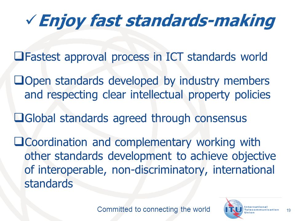 Committed to connecting the world Enjoy fast standards-making Fastest approval process in ICT standards world Open standards developed by industry members and respecting clear intellectual property policies Global standards agreed through consensus Coordination and complementary working with other standards development to achieve objective of interoperable, non-discriminatory, international standards 19