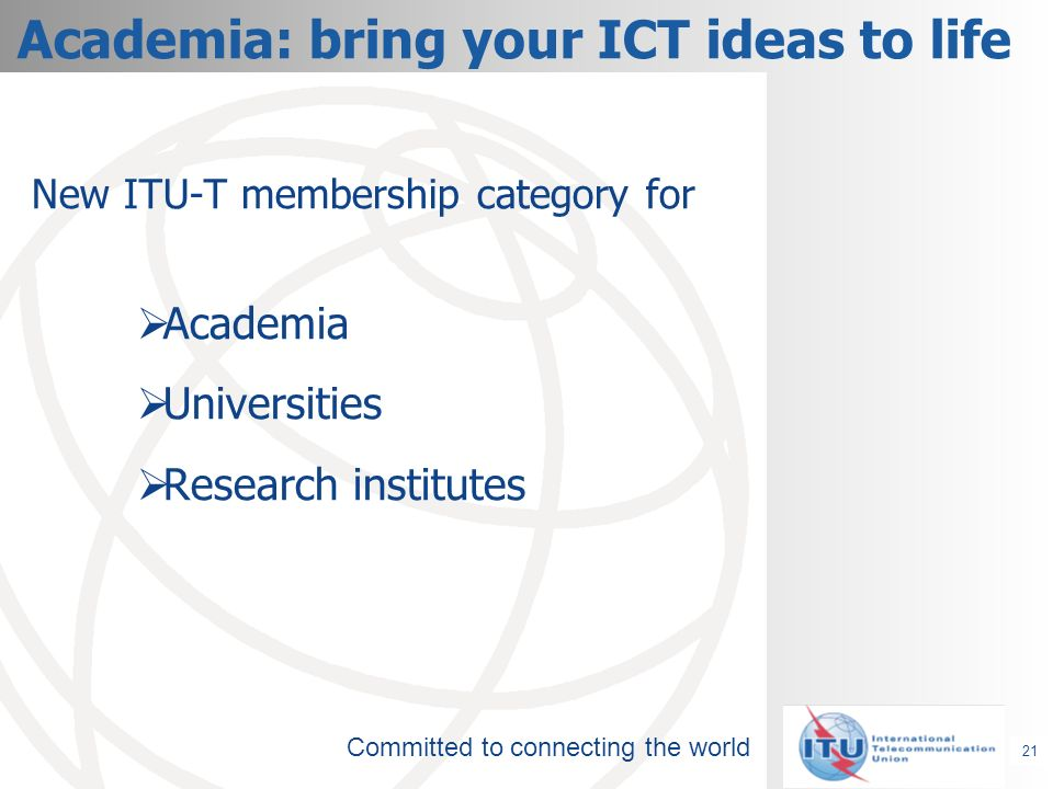 Committed to connecting the world Academia: bring your ICT ideas to life New ITU-T membership category for Academia Universities Research institutes 21