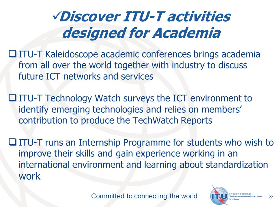 Committed to connecting the world Discover ITU-T activities designed for Academia ITU-T Kaleidoscope academic conferences brings academia from all over the world together with industry to discuss future ICT networks and services ITU-T Technology Watch surveys the ICT environment to identify emerging technologies and relies on members contribution to produce the TechWatch Reports ITU-T runs an Internship Programme for students who wish to improve their skills and gain experience working in an international environment and learning about standardization work 22