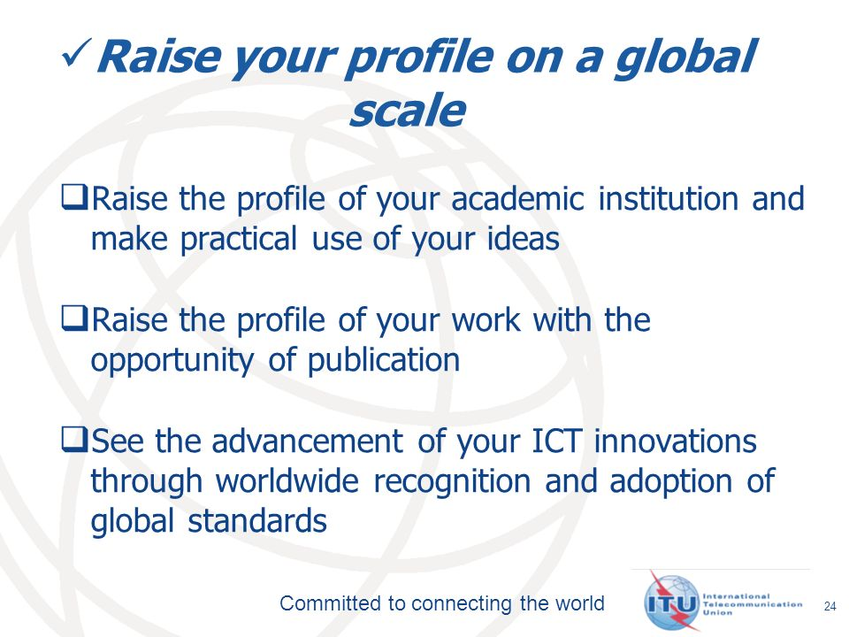 Committed to connecting the world Raise your profile on a global scale Raise the profile of your academic institution and make practical use of your ideas Raise the profile of your work with the opportunity of publication See the advancement of your ICT innovations through worldwide recognition and adoption of global standards 24