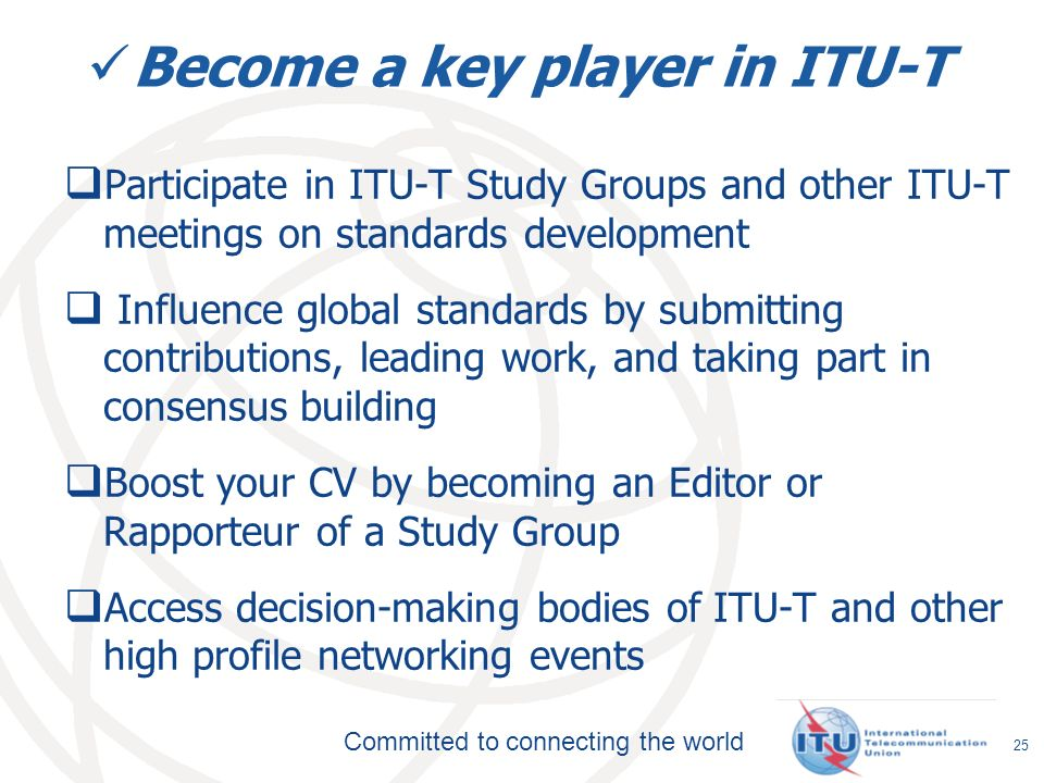 Committed to connecting the world Become a key player in ITU-T Participate in ITU-T Study Groups and other ITU-T meetings on standards development Influence global standards by submitting contributions, leading work, and taking part in consensus building Boost your CV by becoming an Editor or Rapporteur of a Study Group Access decision-making bodies of ITU-T and other high profile networking events 25