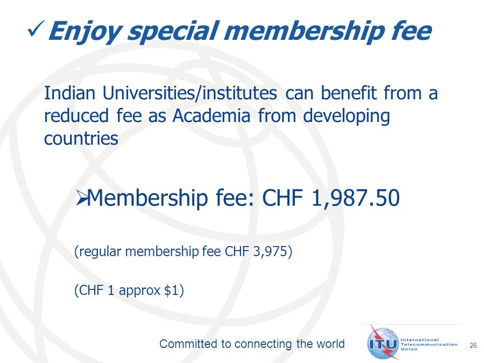 Committed to connecting the world Enjoy special membership fee Indian Universities/institutes can benefit from a reduced fee as Academia from developing countries Membership fee: CHF 1,987.50 (regular membership fee CHF 3,975) (CHF 1 approx $1) 26