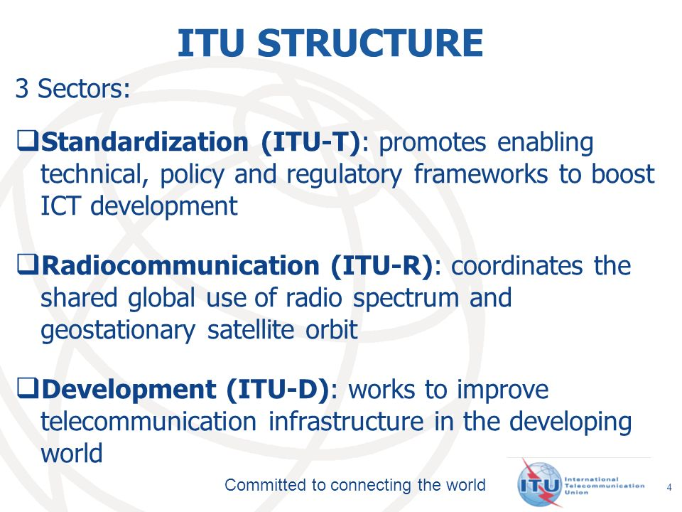 Committed to connecting the world ITU STRUCTURE 3 Sectors: Standardization (ITU-T): promotes enabling technical, policy and regulatory frameworks to boost ICT development Radiocommunication (ITU-R): coordinates the shared global use of radio spectrum and geostationary satellite orbit Development (ITU-D): works to improve telecommunication infrastructure in the developing world 4