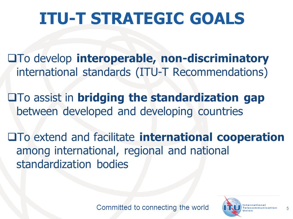 Committed to connecting the world ITU-T STRATEGIC GOALS To develop interoperable, non-discriminatory international standards (ITU-T Recommendations) To assist in bridging the standardization gap between developed and developing countries To extend and facilitate international cooperation among international, regional and national standardization bodies 5