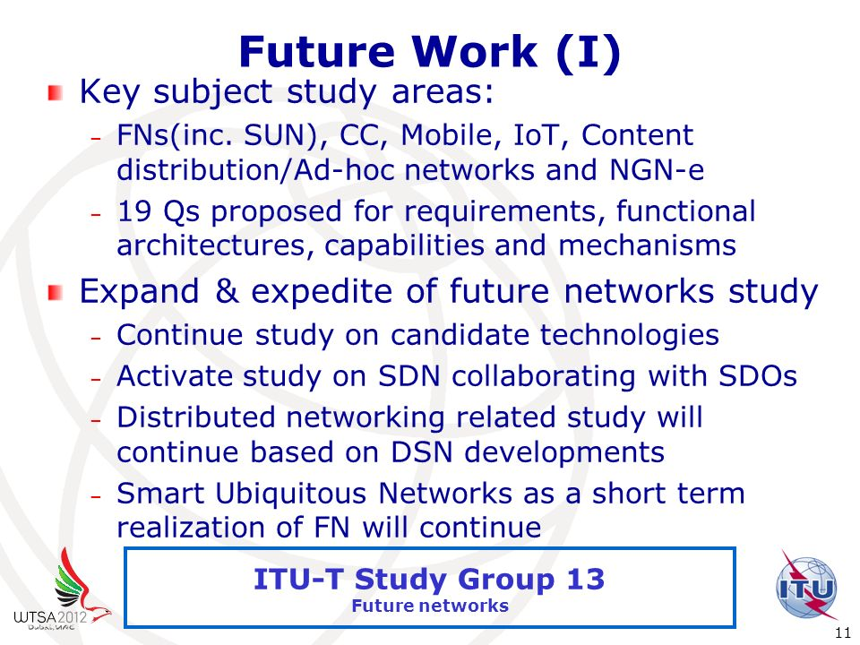 International Telecommunication Union 11 ITU-T Study Group 13 Future networks Future Work (I) Key subject study areas: – FNs(inc. SUN), CC, Mobile, Io