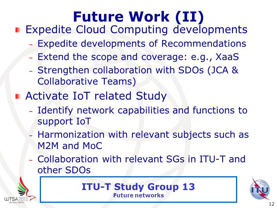 International Telecommunication Union 12 ITU-T Study Group 13 Future networks Future Work (II) Expedite Cloud Computing developments – Expedite develo