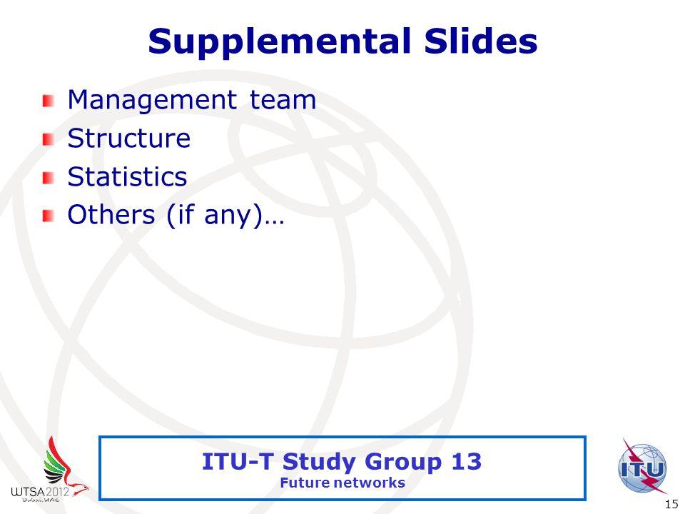 International Telecommunication Union 15 ITU-T Study Group 13 Future networks Supplemental Slides Management team Structure Statistics Others (if any)