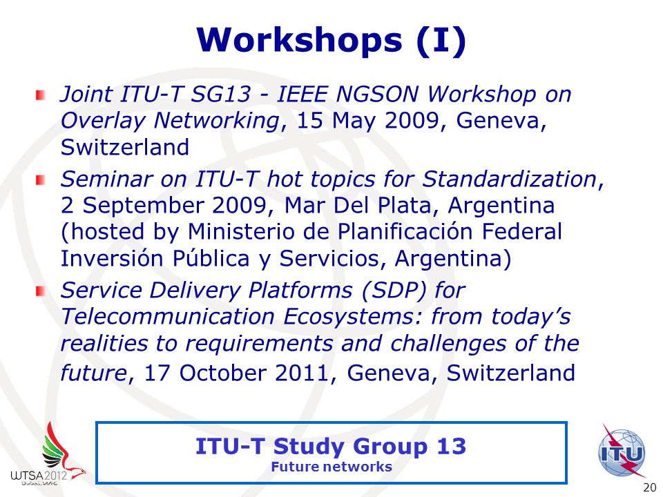 International Telecommunication Union 20 ITU-T Study Group 13 Future networks Workshops (I) Joint ITU-T SG13 - IEEE NGSON Workshop on Overlay Networki