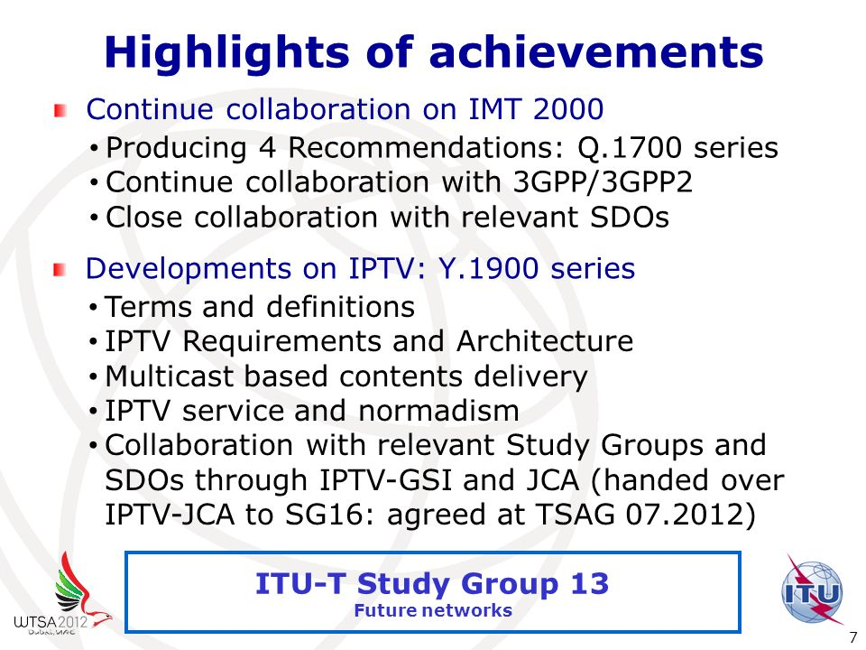 International Telecommunication Union 7 ITU-T Study Group 13 Future networks Highlights of achievements Continue collaboration on IMT 2000 Producing 4