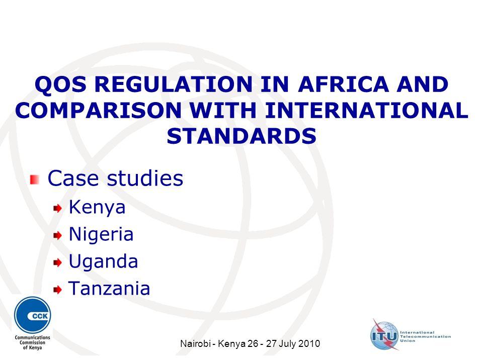 QOS REGULATION IN AFRICA AND COMPARISON WITH INTERNATIONAL STANDARDS Case studies Kenya Nigeria Uganda Tanzania Nairobi - Kenya 26 - 27 July 2010