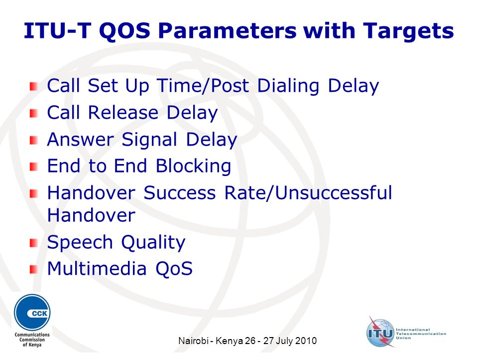 ITU-T QOS Parameters with Targets Call Set Up Time/Post Dialing Delay Call Release Delay Answer Signal Delay End to End Blocking Handover Success Rate