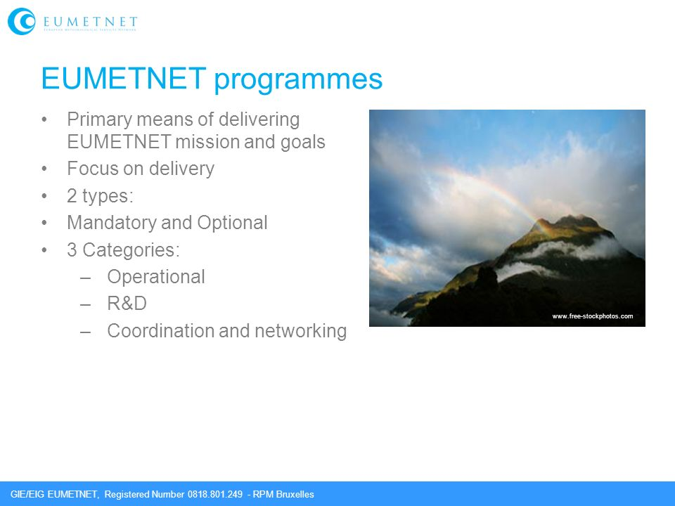 GIE/EIG EUMETNET, Registered Number 0818.801.249 - RPM Bruxelles EUMETNET programmes Primary means of delivering EUMETNET mission and goals Focus on delivery 2 types: Mandatory and Optional 3 Categories: –Operational –R&D –Coordination and networking www.free-stockphotos.com