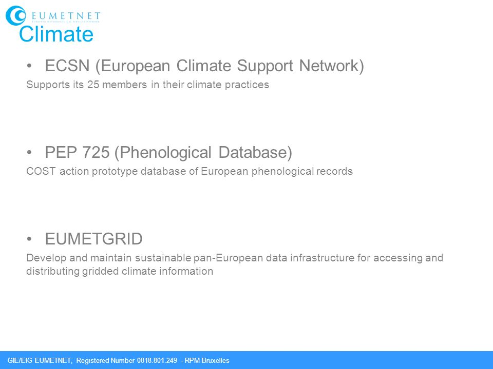 GIE/EIG EUMETNET, Registered Number 0818.801.249 - RPM Bruxelles Climate ECSN (European Climate Support Network) Supports its 25 members in their climate practices PEP 725 (Phenological Database) COST action prototype database of European phenological records EUMETGRID Develop and maintain sustainable pan-European data infrastructure for accessing and distributing gridded climate information