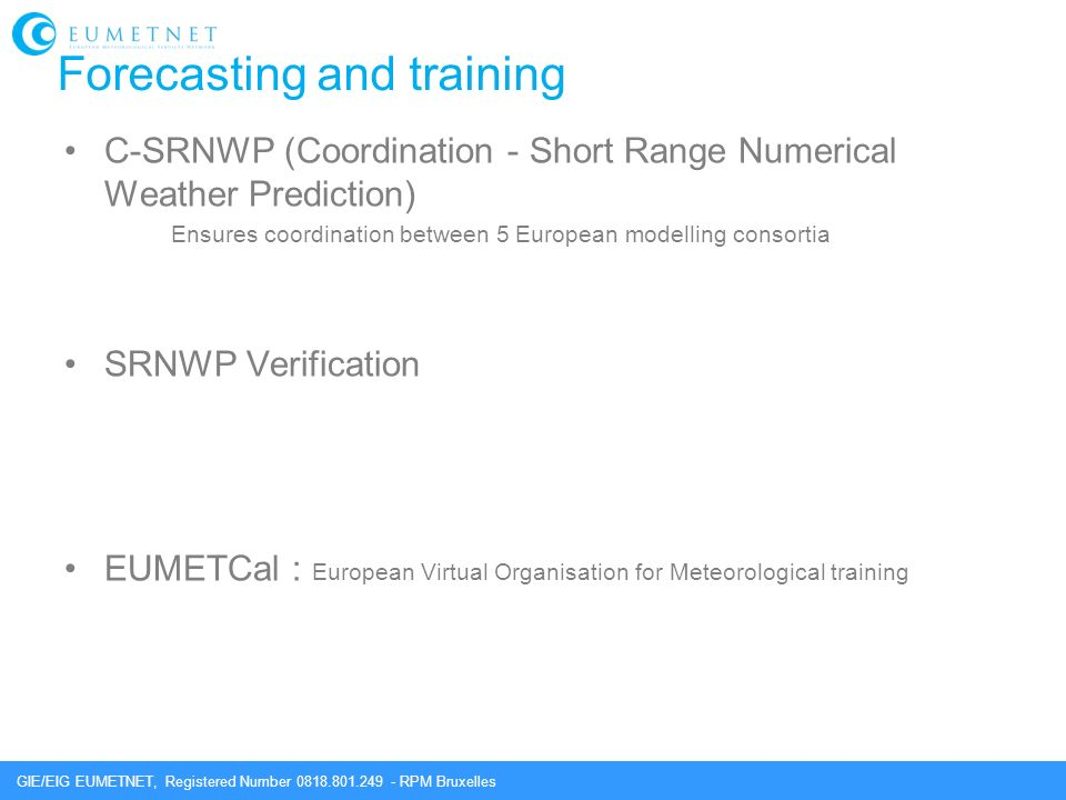 GIE/EIG EUMETNET, Registered Number 0818.801.249 - RPM Bruxelles Forecasting and training C-SRNWP (Coordination - Short Range Numerical Weather Prediction) Ensures coordination between 5 European modelling consortia SRNWP Verification EUMETCal : European Virtual Organisation for Meteorological training