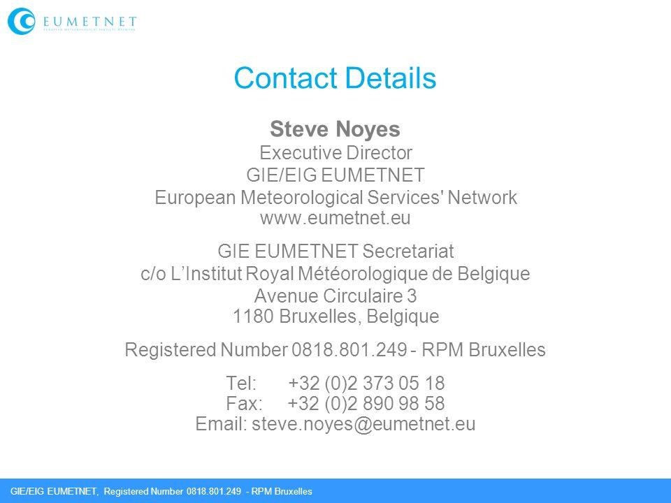 GIE/EIG EUMETNET, Registered Number 0818.801.249 - RPM Bruxelles Contact Details Steve Noyes Executive Director GIE/EIG EUMETNET European Meteorological Services Network www.eumetnet.eu GIE EUMETNET Secretariat c/o LInstitut Royal Météorologique de Belgique Avenue Circulaire 3 1180 Bruxelles, Belgique Registered Number 0818.801.249 - RPM Bruxelles Tel: +32 (0)2 373 05 18 Fax: +32 (0)2 890 98 58 Email: steve.noyes@eumetnet.eu