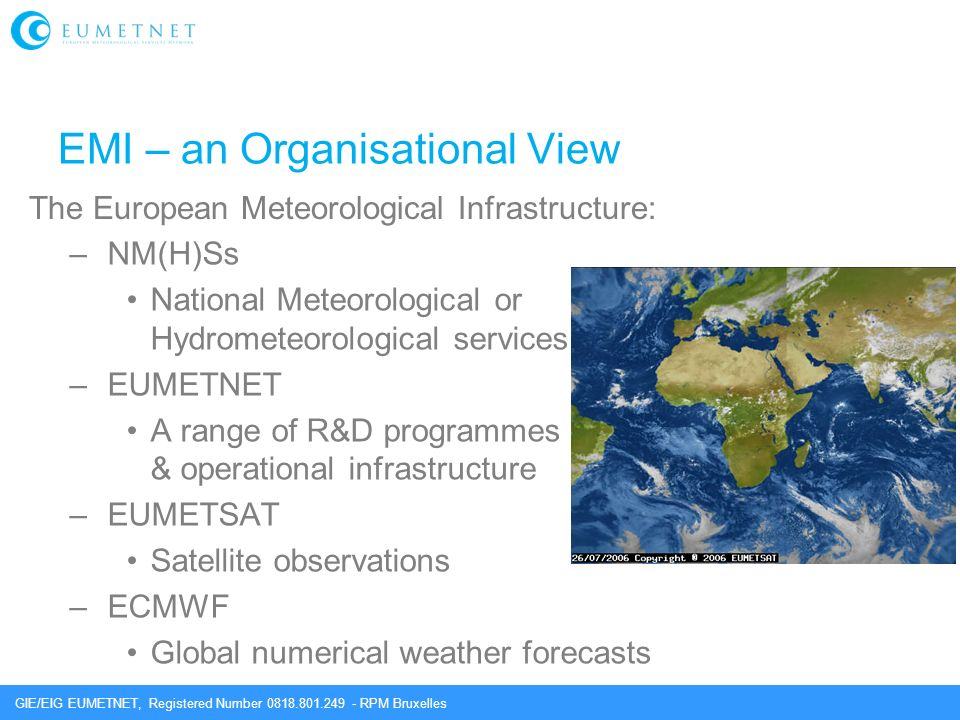 GIE/EIG EUMETNET, Registered Number 0818.801.249 - RPM Bruxelles EMI – an Organisational View –NM(H)Ss National Meteorological or Hydrometeorological services –EUMETNET A range of R&D programmes & operational infrastructure –EUMETSAT Satellite observations –ECMWF Global numerical weather forecasts The European Meteorological Infrastructure: