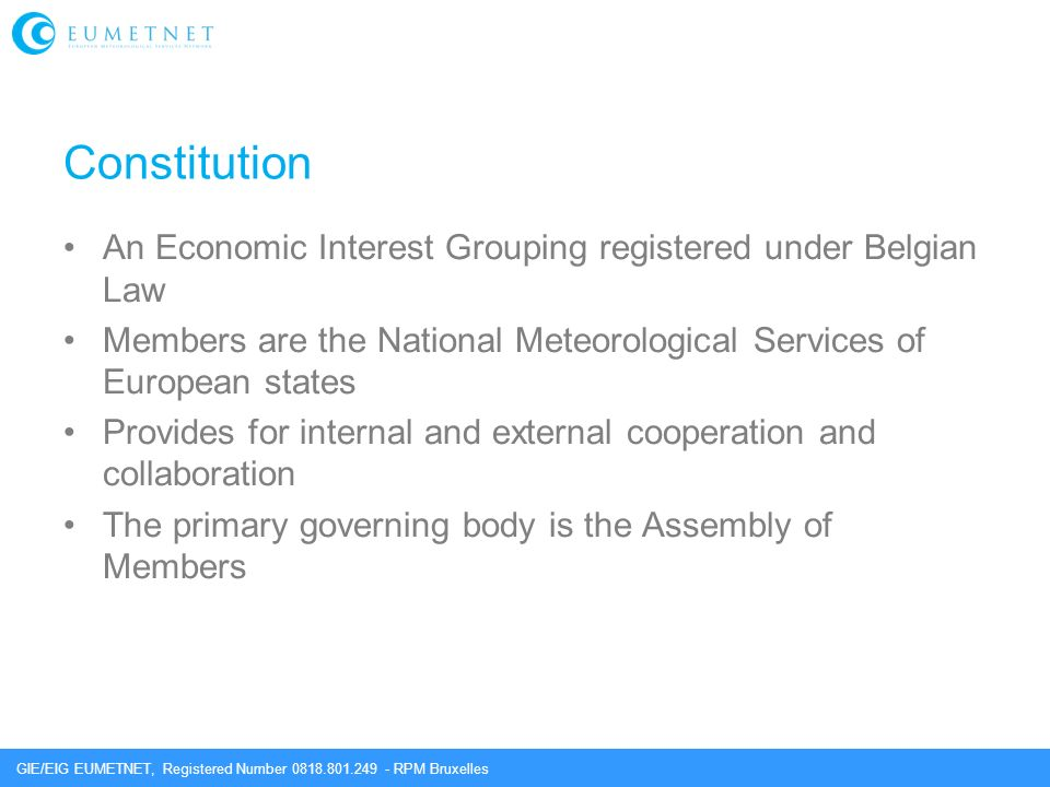 GIE/EIG EUMETNET, Registered Number 0818.801.249 - RPM Bruxelles Constitution An Economic Interest Grouping registered under Belgian Law Members are the National Meteorological Services of European states Provides for internal and external cooperation and collaboration The primary governing body is the Assembly of Members