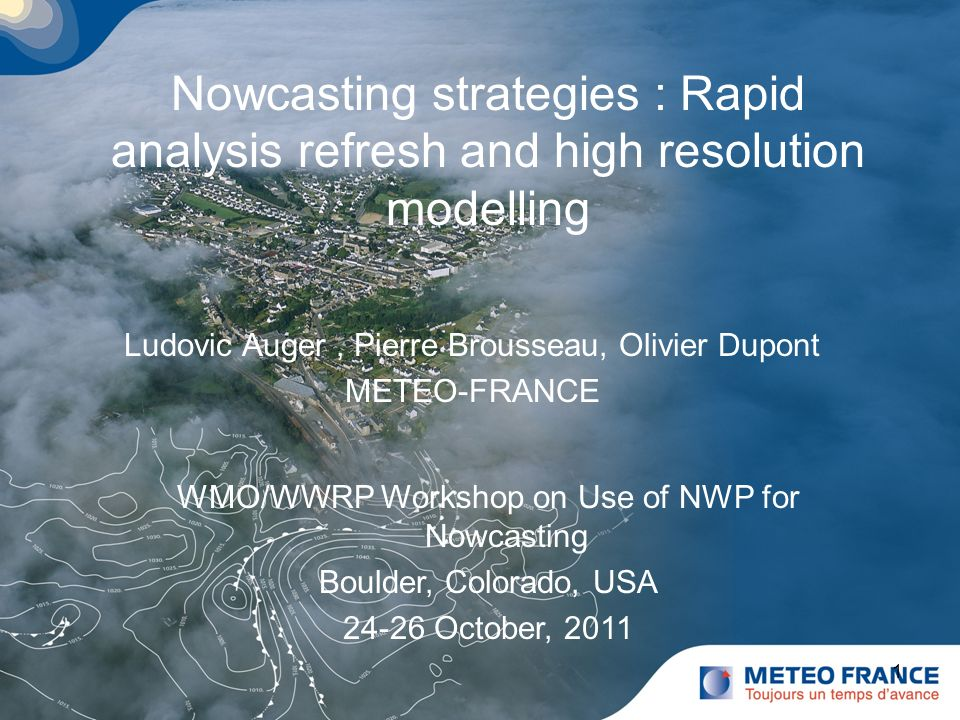 Cliquez pour modifier le style du titre Cliquez pour modifier le style des sous-titres du masque 1 Nowcasting strategies : Rapid analysis refresh and high resolution modelling Ludovic Auger, Pierre Brousseau, Olivier Dupont METEO-FRANCE WMO/WWRP Workshop on Use of NWP for Nowcasting Boulder, Colorado, USA 24-26 October, 2011