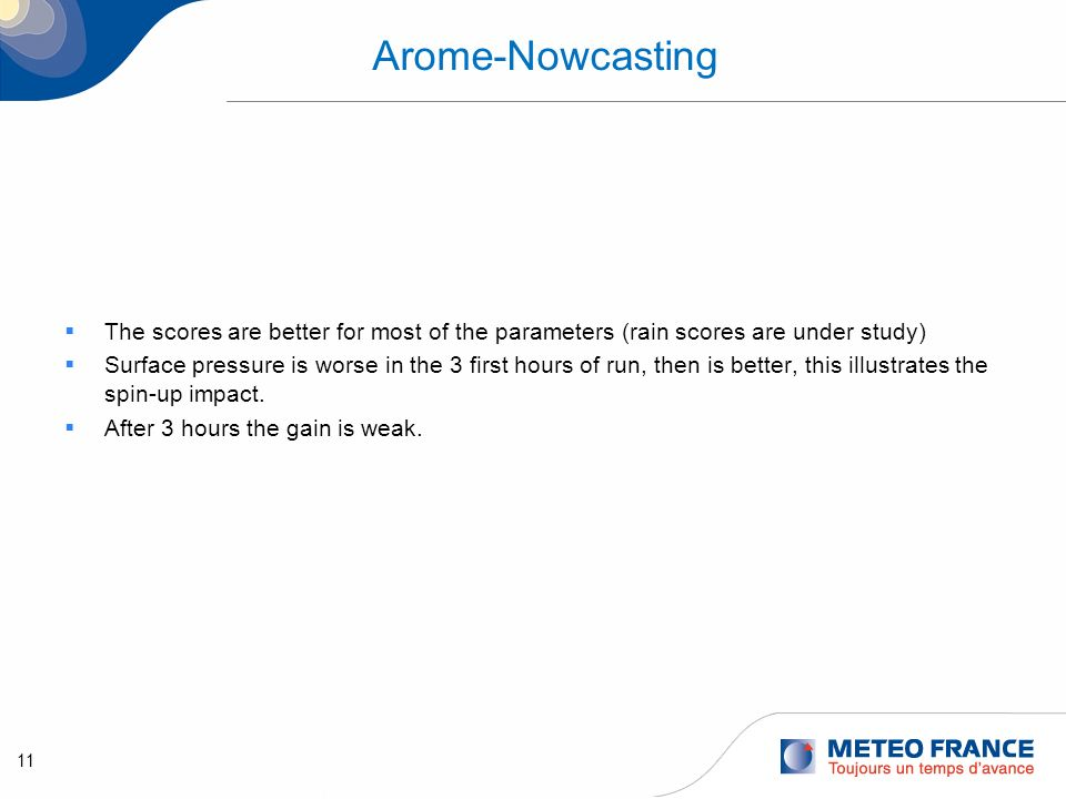 11 Arome-Nowcasting The scores are better for most of the parameters (rain scores are under study) Surface pressure is worse in the 3 first hours of r