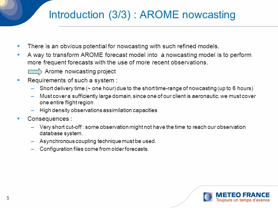 5 Introduction (3/3) : AROME nowcasting There is an obvious potential for nowcasting with such refined models. A way to transform AROME forecast model