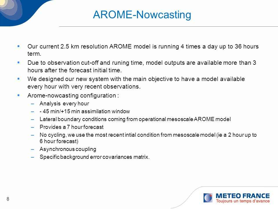 8 AROME-Nowcasting Our current 2.5 km resolution AROME model is running 4 times a day up to 36 hours term. Due to observation cut-off and runing time,