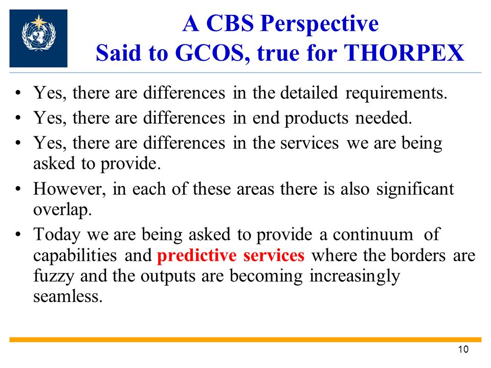 10 A CBS Perspective Said to GCOS, true for THORPEX Yes, there are differences in the detailed requirements.
