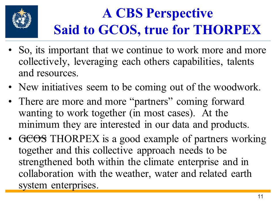 11 A CBS Perspective Said to GCOS, true for THORPEX So, its important that we continue to work more and more collectively, leveraging each others capabilities, talents and resources.