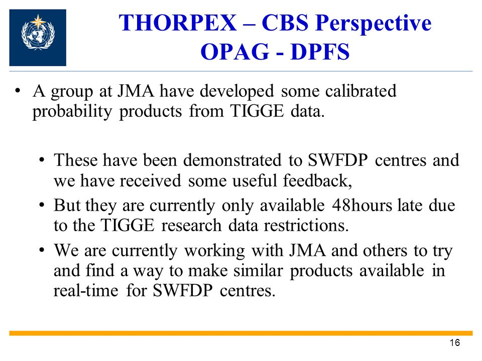 16 THORPEX – CBS Perspective OPAG - DPFS A group at JMA have developed some calibrated probability products from TIGGE data.