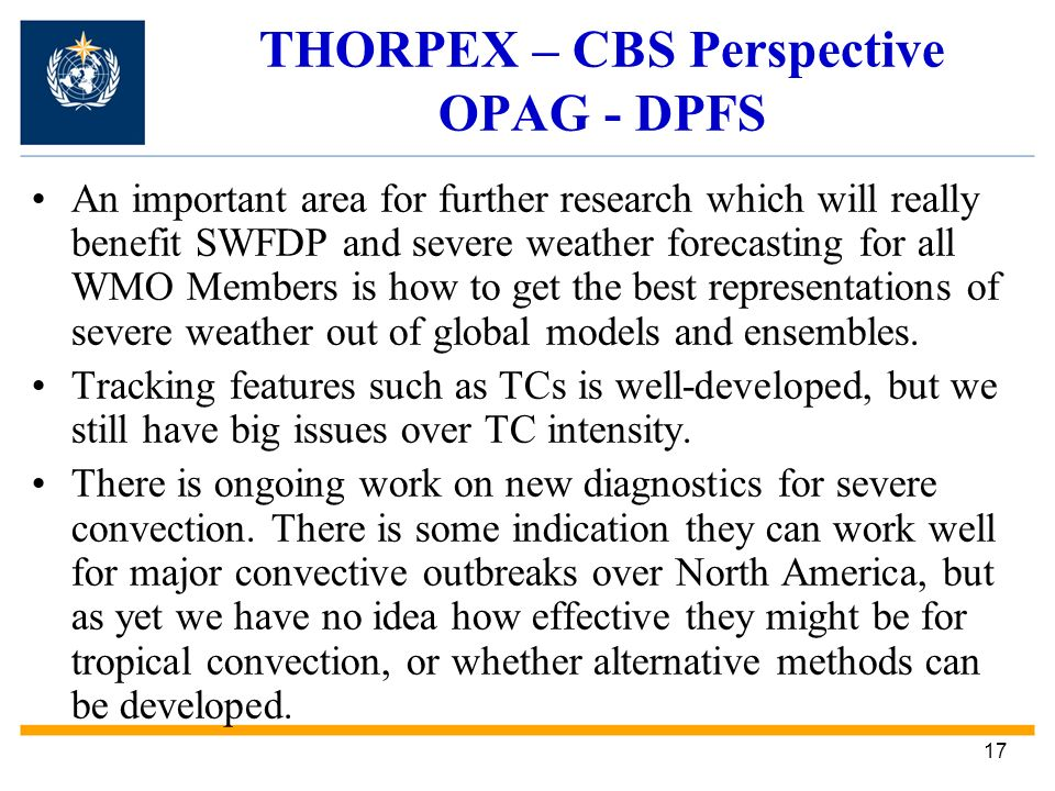 17 THORPEX – CBS Perspective OPAG - DPFS An important area for further research which will really benefit SWFDP and severe weather forecasting for all WMO Members is how to get the best representations of severe weather out of global models and ensembles.