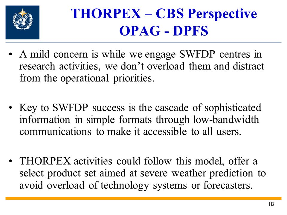 18 THORPEX – CBS Perspective OPAG - DPFS A mild concern is while we engage SWFDP centres in research activities, we dont overload them and distract from the operational priorities.