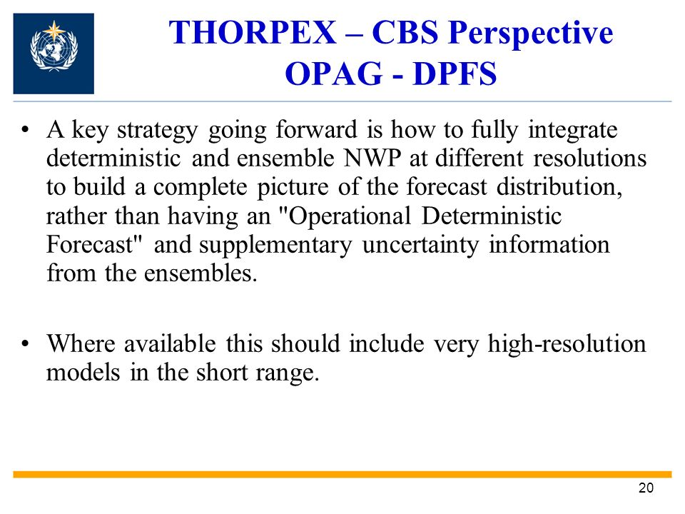 20 THORPEX – CBS Perspective OPAG - DPFS A key strategy going forward is how to fully integrate deterministic and ensemble NWP at different resolutions to build a complete picture of the forecast distribution, rather than having an Operational Deterministic Forecast and supplementary uncertainty information from the ensembles.