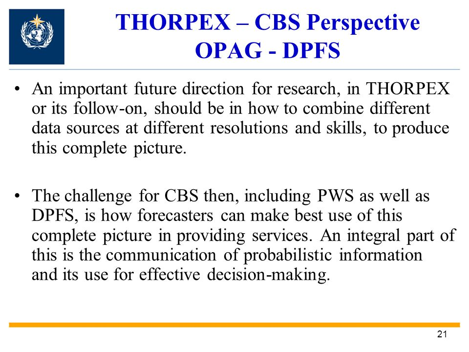 21 THORPEX – CBS Perspective OPAG - DPFS An important future direction for research, in THORPEX or its follow-on, should be in how to combine different data sources at different resolutions and skills, to produce this complete picture.
