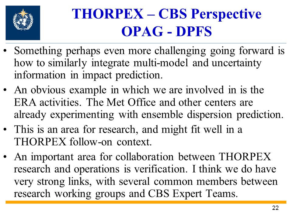 22 THORPEX – CBS Perspective OPAG - DPFS Something perhaps even more challenging going forward is how to similarly integrate multi-model and uncertainty information in impact prediction.