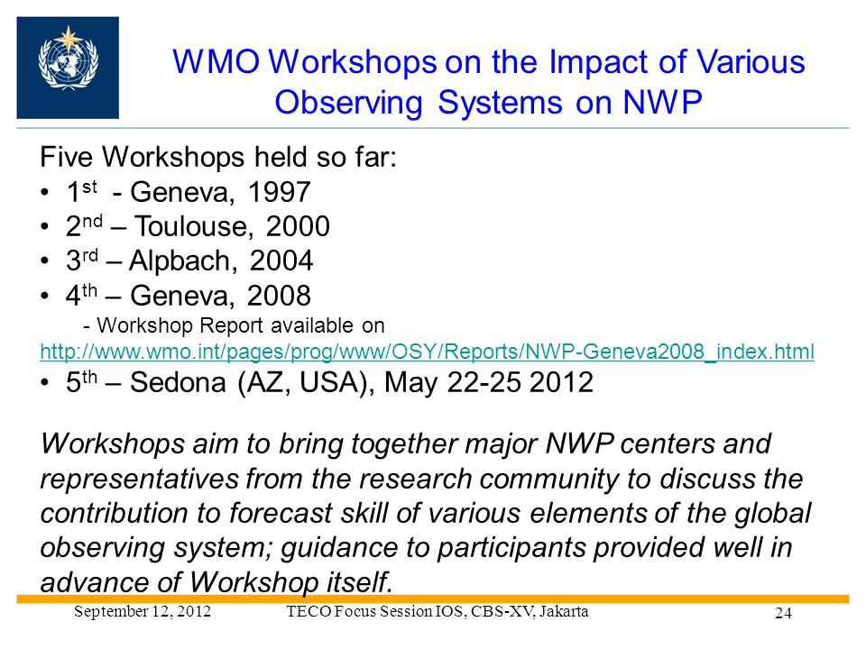 WMO Workshops on the Impact of Various Observing Systems on NWP Five Workshops held so far: 1 st - Geneva, nd – Toulouse, rd – Alpbach, th – Geneva, Workshop Report available on   5 th – Sedona (AZ, USA), May Workshops aim to bring together major NWP centers and representatives from the research community to discuss the contribution to forecast skill of various elements of the global observing system; guidance to participants provided well in advance of Workshop itself.