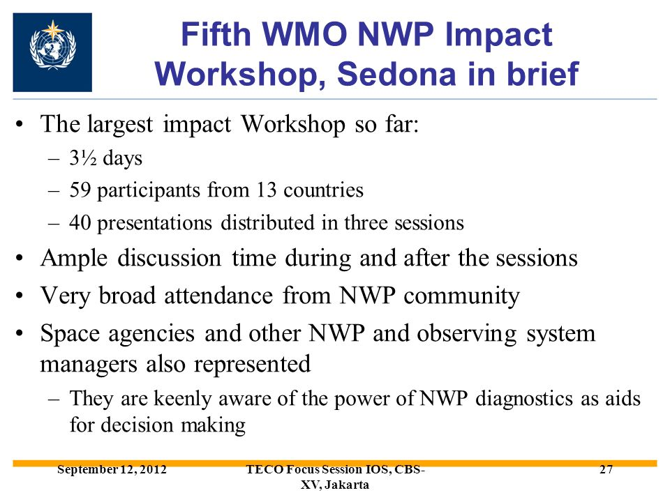 Fifth WMO NWP Impact Workshop, Sedona in brief The largest impact Workshop so far: –3½ days –59 participants from 13 countries –40 presentations distributed in three sessions Ample discussion time during and after the sessions Very broad attendance from NWP community Space agencies and other NWP and observing system managers also represented –They are keenly aware of the power of NWP diagnostics as aids for decision making September 12, 2012TECO Focus Session IOS, CBS- XV, Jakarta 27