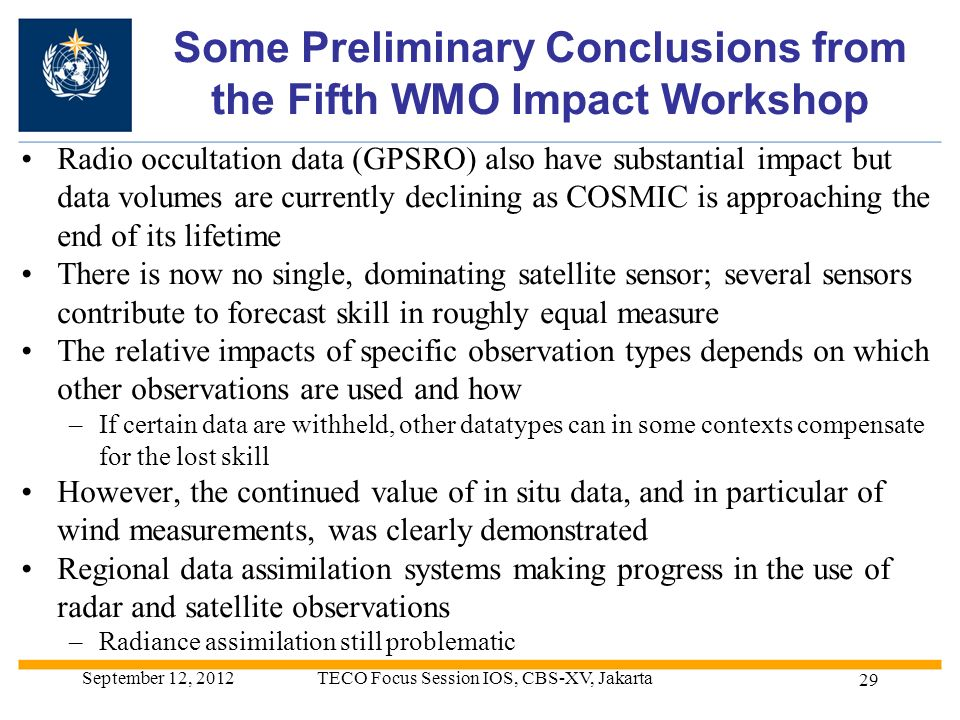 Some Preliminary Conclusions from the Fifth WMO Impact Workshop Radio occultation data (GPSRO) also have substantial impact but data volumes are currently declining as COSMIC is approaching the end of its lifetime There is now no single, dominating satellite sensor; several sensors contribute to forecast skill in roughly equal measure The relative impacts of specific observation types depends on which other observations are used and how –If certain data are withheld, other datatypes can in some contexts compensate for the lost skill However, the continued value of in situ data, and in particular of wind measurements, was clearly demonstrated Regional data assimilation systems making progress in the use of radar and satellite observations –Radiance assimilation still problematic September 12, 2012TECO Focus Session IOS, CBS-XV, Jakarta 29