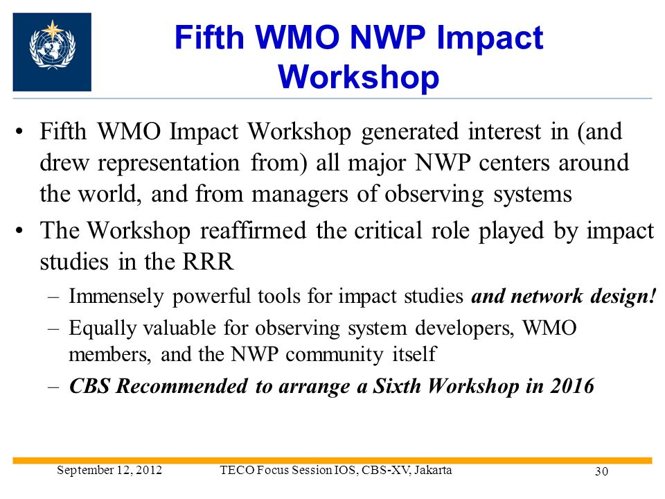 Fifth WMO NWP Impact Workshop Fifth WMO Impact Workshop generated interest in (and drew representation from) all major NWP centers around the world, and from managers of observing systems The Workshop reaffirmed the critical role played by impact studies in the RRR –Immensely powerful tools for impact studies and network design.