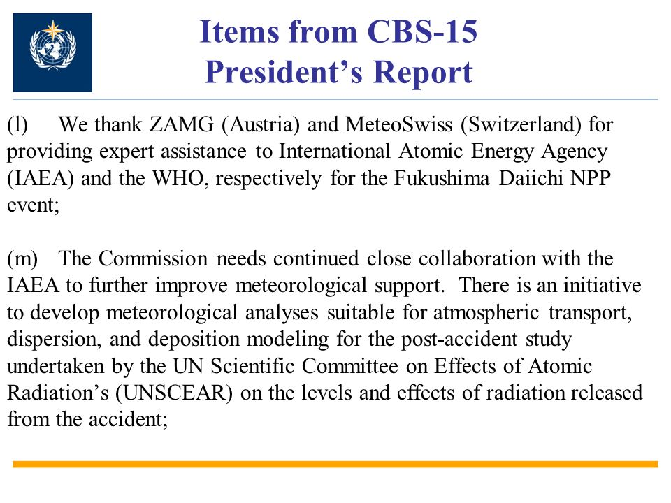 Items from CBS-15 Presidents Report (l)We thank ZAMG (Austria) and MeteoSwiss (Switzerland) for providing expert assistance to International Atomic Energy Agency (IAEA) and the WHO, respectively for the Fukushima Daiichi NPP event; (m)The Commission needs continued close collaboration with the IAEA to further improve meteorological support.