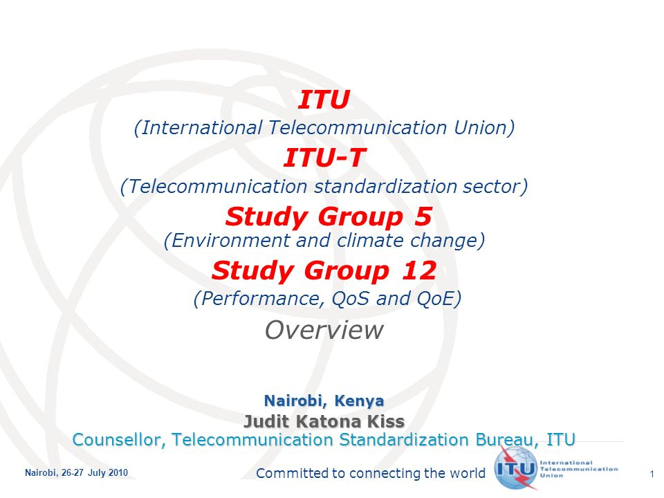 International Telecommunication Union Committed to connecting the world Nairobi, July ITU (International Telecommunication Union) ITU-T (Telecommunication standardization sector) Study Group 5 (Environment and climate change) Study Group 12 (Performance, QoS and QoE) Overview Nairobi, Kenya Judit Katona Kiss Counsellor, Telecommunication Standardization Bureau, ITU